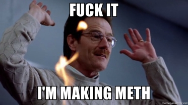 fuck it meme breaking bad meth